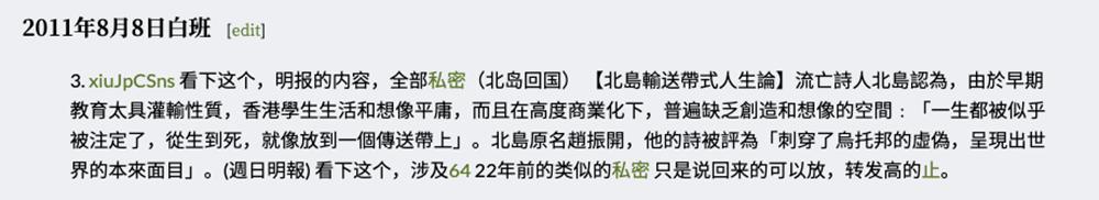 """有时,审查部门对六四的了解和联想,比一般人丰富,如""""2011年8月8日白班""""的一条审查日志:""""看下这个,明报的内容,全部私密(北岛回国) 【北岛输送带式人生论】流亡诗人北岛认为,由于早期教育太具灌输性质,香港学生生活和想像平庸,而且在高度商业化下,普遍缺乏创造和想像的空间﹕「一生都被似乎被注定了,从生到死,就像放到一个传送带上」。北岛原名赵振开,他的诗被评为「刺穿了乌托邦的虚伪,呈现出世界的本来面目」。 (周日明报) 看下这个,涉及64 22年前的类似的私密 只是说回来的可以放,转发高的止。 """"(止,是新浪微博审查时对内容的一种处理手段。""""止""""处理会使贴文无法被分发,无法被搜索和不会出现在时间线。会显着降低内容的可见度。)"""